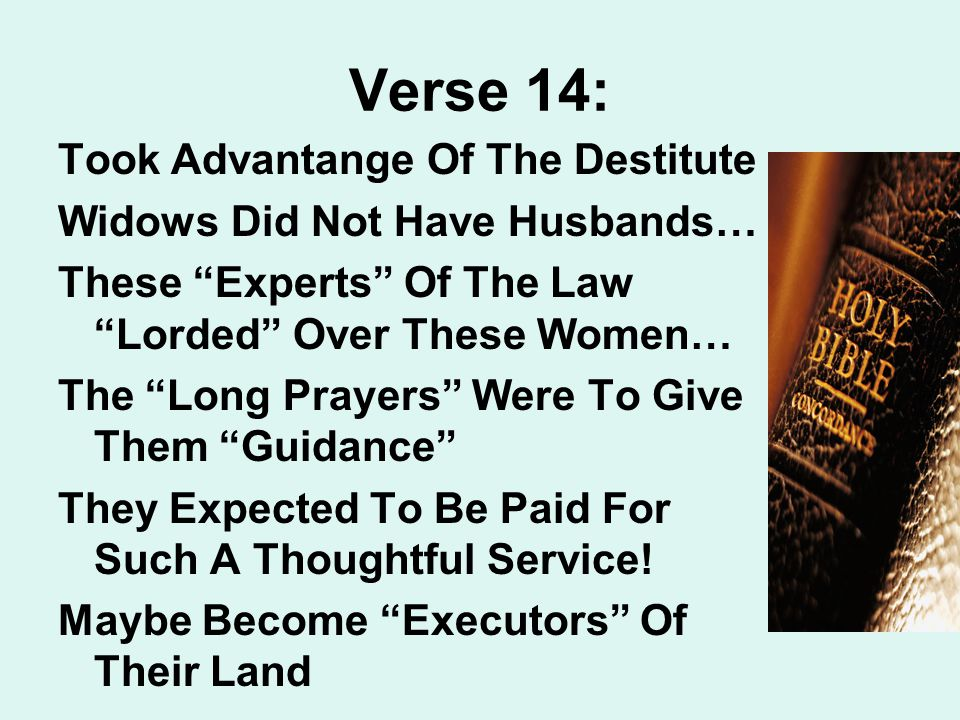 Verse 14: Took Advantange Of The Destitute Widows Did Not Have Husbands… These Experts Of The Law Lorded Over These Women… The Long Prayers Were To Give Them Guidance They Expected To Be Paid For Such A Thoughtful Service.
