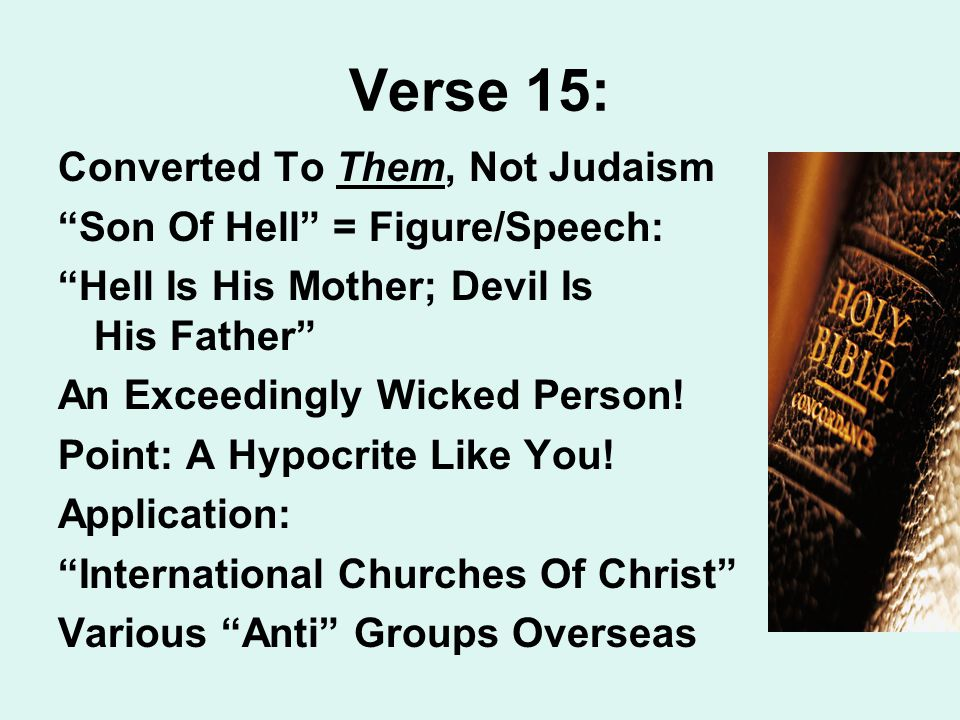 Verse 15: Converted To Them, Not Judaism Son Of Hell = Figure/Speech: Hell Is His Mother; Devil Is His Father An Exceedingly Wicked Person.
