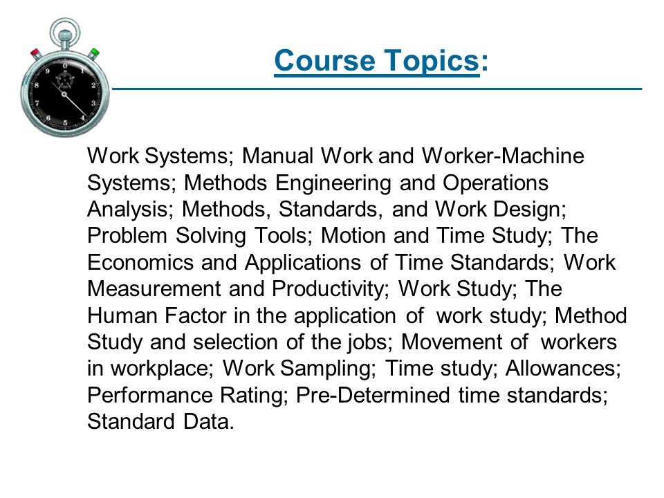 Course Topics: Work Systems; Manual Work and Worker-Machine Systems; Methods Engineering and Operations Analysis; Methods, Standards, and Work Design; Problem Solving Tools; Motion and Time Study; The Economics and Applications of Time Standards; Work Measurement and Productivity; Work Study; The Human Factor in the application of work study; Method Study and selection of the jobs; Movement of workers in workplace; Work Sampling; Time study; Allowances; Performance Rating; Pre-Determined time standards; Standard Data.