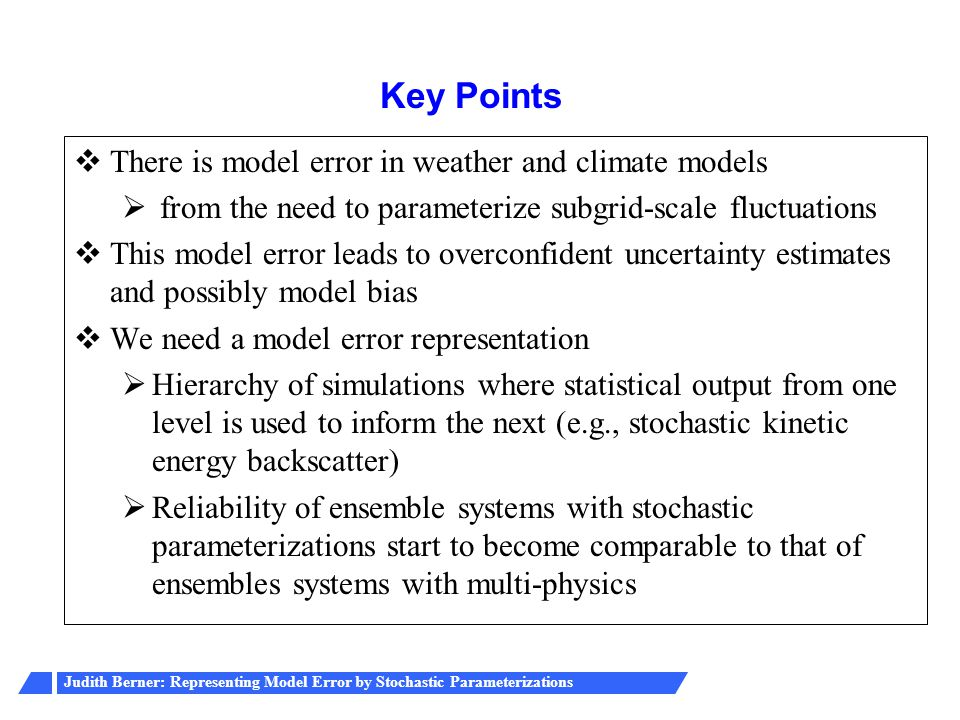 Judith Berner: Representing Model Error by Stochastic Parameterizations  There is model error in weather and climate models  from the need to parameterize subgrid-scale fluctuations  This model error leads to overconfident uncertainty estimates and possibly model bias  We need a model error representation  Hierarchy of simulations where statistical output from one level is used to inform the next (e.g., stochastic kinetic energy backscatter)  Reliability of ensemble systems with stochastic parameterizations start to become comparable to that of ensembles systems with multi-physics Key Points
