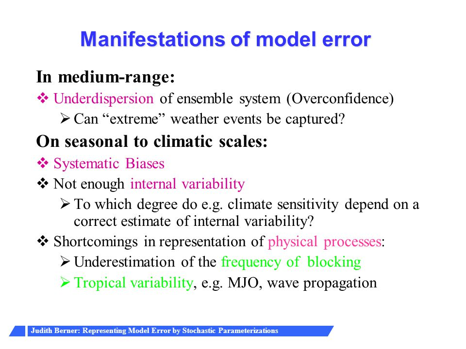 Judith Berner: Representing Model Error by Stochastic Parameterizations Manifestations of model error In medium-range:  Underdispersion of ensemble system (Overconfidence)  Can extreme weather events be captured.