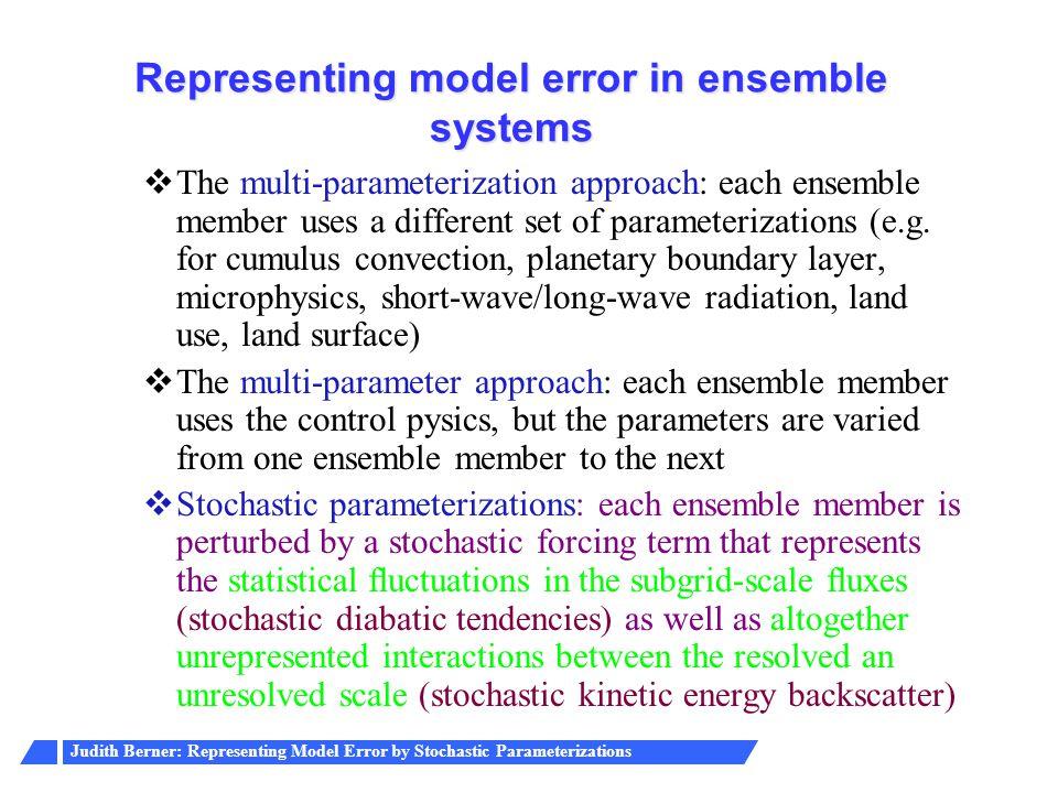 Judith Berner: Representing Model Error by Stochastic Parameterizations Representing model error in ensemble systems  The multi-parameterization appr