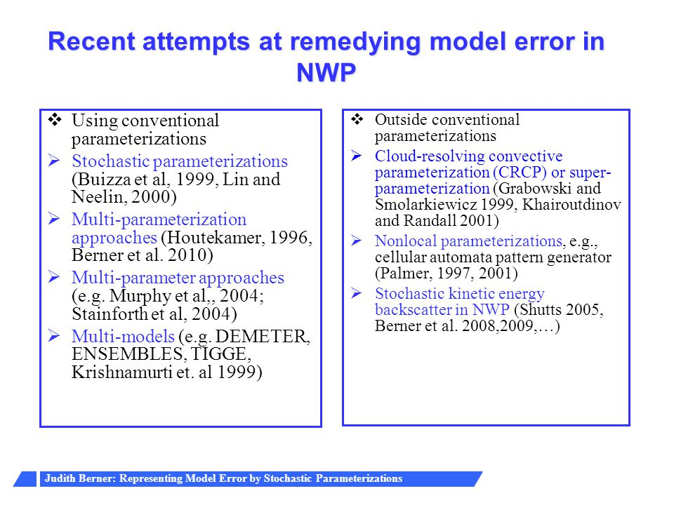 Judith Berner: Representing Model Error by Stochastic Parameterizations Recent attempts at remedying model error in NWP  Using conventional parameterizations  Stochastic parameterizations (Buizza et al, 1999, Lin and Neelin, 2000)  Multi-parameterization approaches (Houtekamer, 1996, Berner et al.