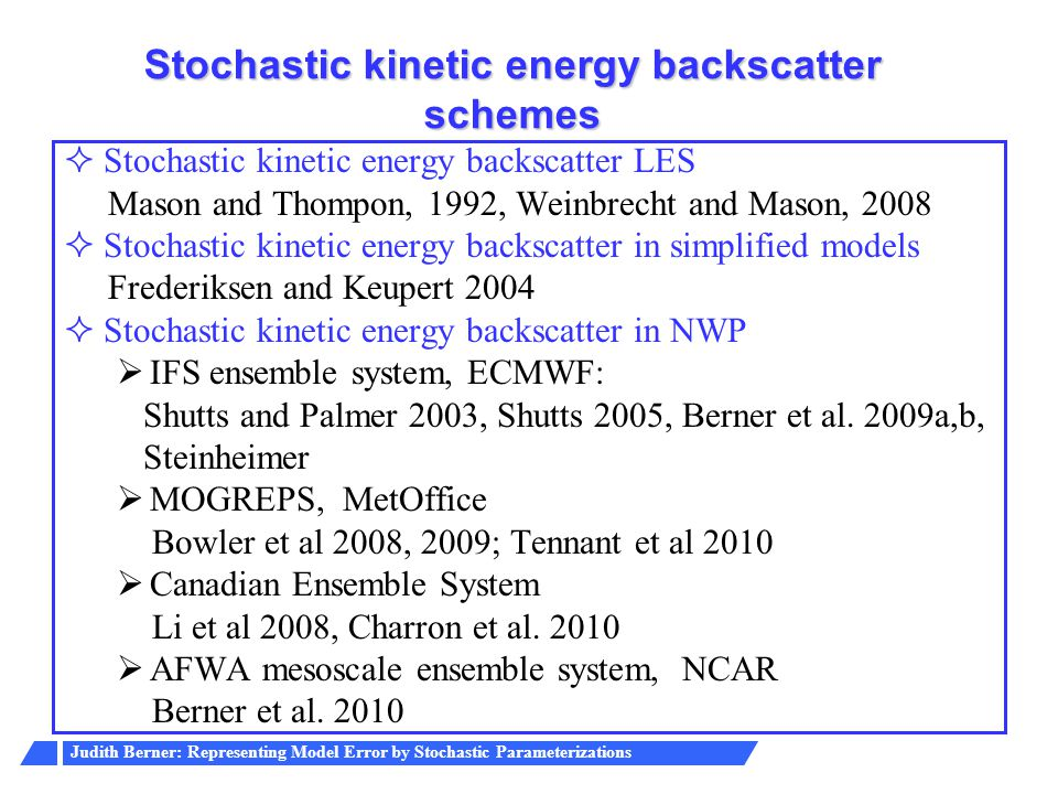 Judith Berner: Representing Model Error by Stochastic Parameterizations Stochastic kinetic energy backscatter schemes  Stochastic kinetic energy back