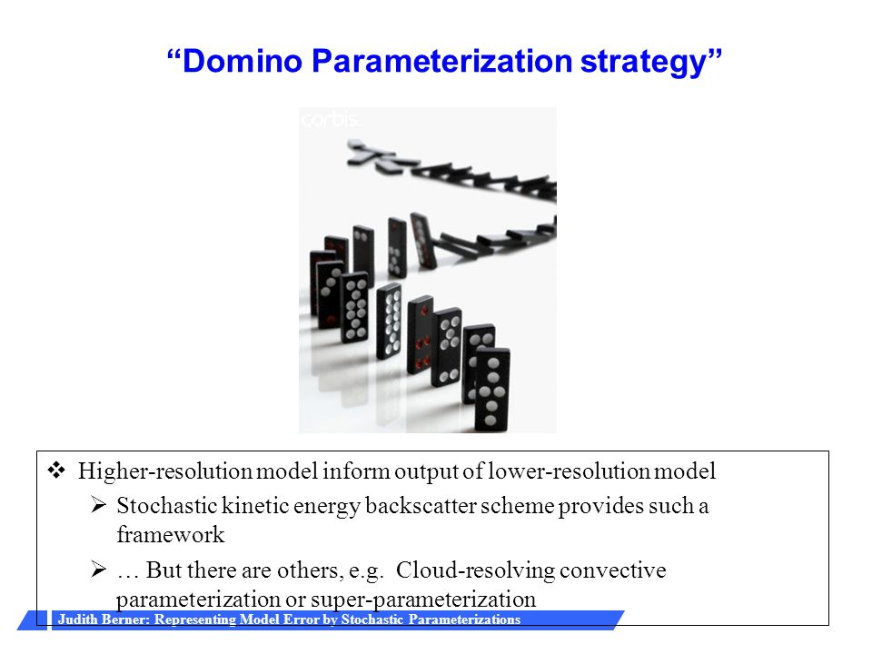 Judith Berner: Representing Model Error by Stochastic Parameterizations Domino Parameterization strategy  Higher-resolution model inform output of lower-resolution model  Stochastic kinetic energy backscatter scheme provides such a framework  … But there are others, e.g.