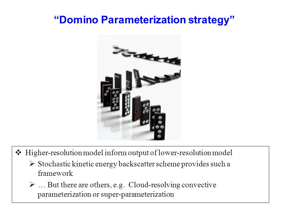 Domino Parameterization strategy  Higher-resolution model inform output of lower-resolution model  Stochastic kinetic energy backscatter scheme provides such a framework  … But there are others, e.g.