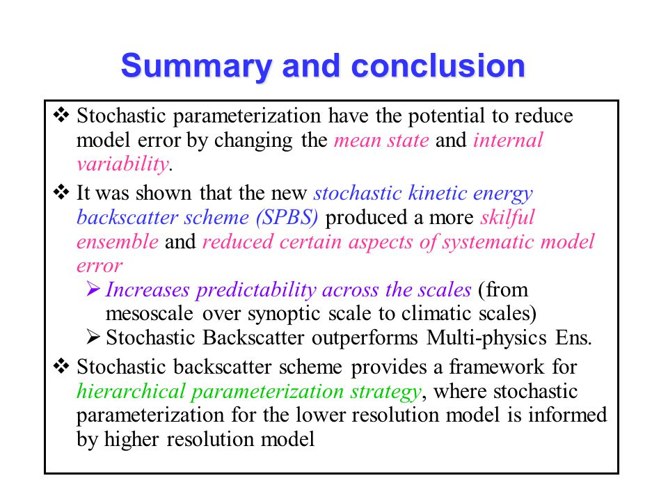 Summary and conclusion  Stochastic parameterization have the potential to reduce model error by changing the mean state and internal variability.