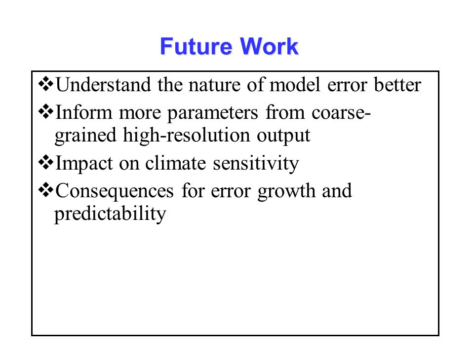 Future Work  Understand the nature of model error better  Inform more parameters from coarse- grained high-resolution output  Impact on climate sensitivity  Consequences for error growth and predictability