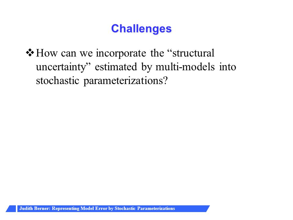 Judith Berner: Representing Model Error by Stochastic Parameterizations Challenges  How can we incorporate the structural uncertainty estimated by multi-models into stochastic parameterizations?