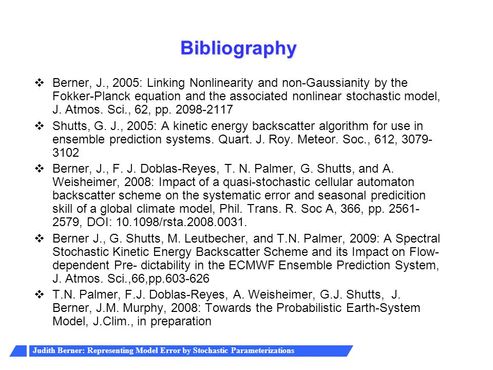 Judith Berner: Representing Model Error by Stochastic Parameterizations Bibliography  Berner, J., 2005: Linking Nonlinearity and non-Gaussianity by t