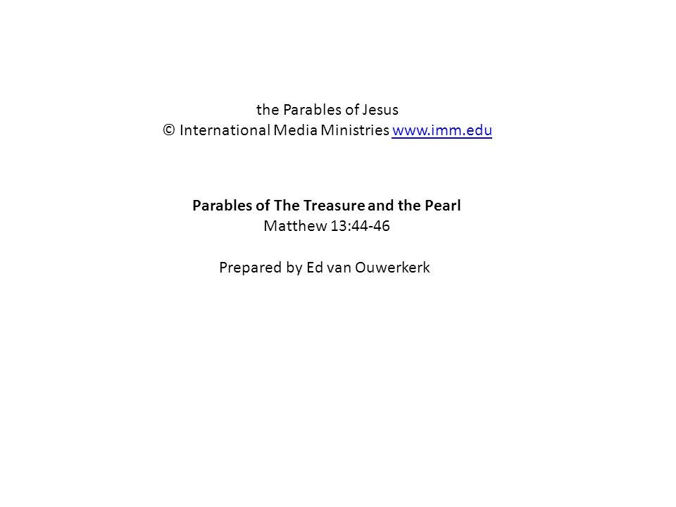 Parables of The Treasure and the Pearl Matthew 13:44-46 the Parables of Jesus © International Media Ministries www.imm.eduwww.imm.edu Prepared by Ed van Ouwerkerk