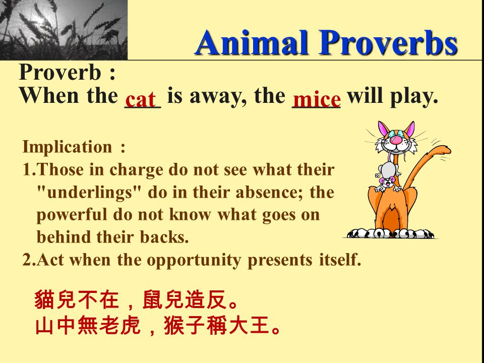 Proverb : His ____ is worse than his ____. barkbite 雷聲大雨點小。 Animal Proverbs Implication : Sometimes a person sounds very fierce and threatening, but h