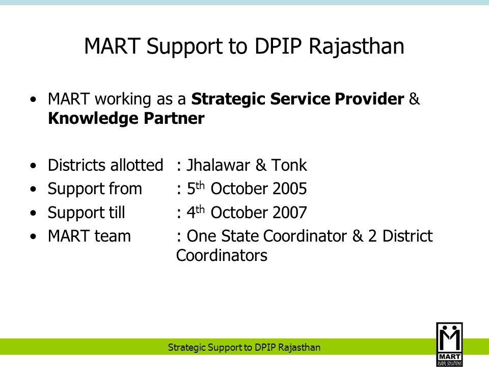Strategic Support to DPIP Rajasthan MART Support to DPIP Rajasthan MART working as a Strategic Service Provider & Knowledge Partner Districts allotted: Jhalawar & Tonk Support from: 5 th October 2005 Support till: 4 th October 2007 MART team: One State Coordinator & 2 District Coordinators