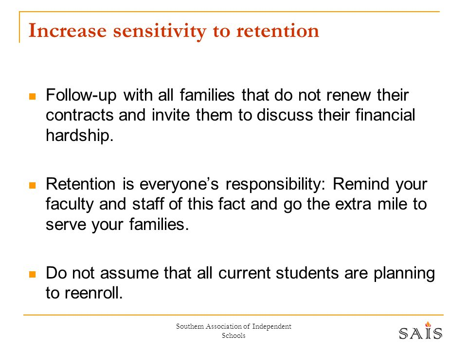 Southern Association of Independent Schools Increase sensitivity to retention Follow-up with all families that do not renew their contracts and invite them to discuss their financial hardship.