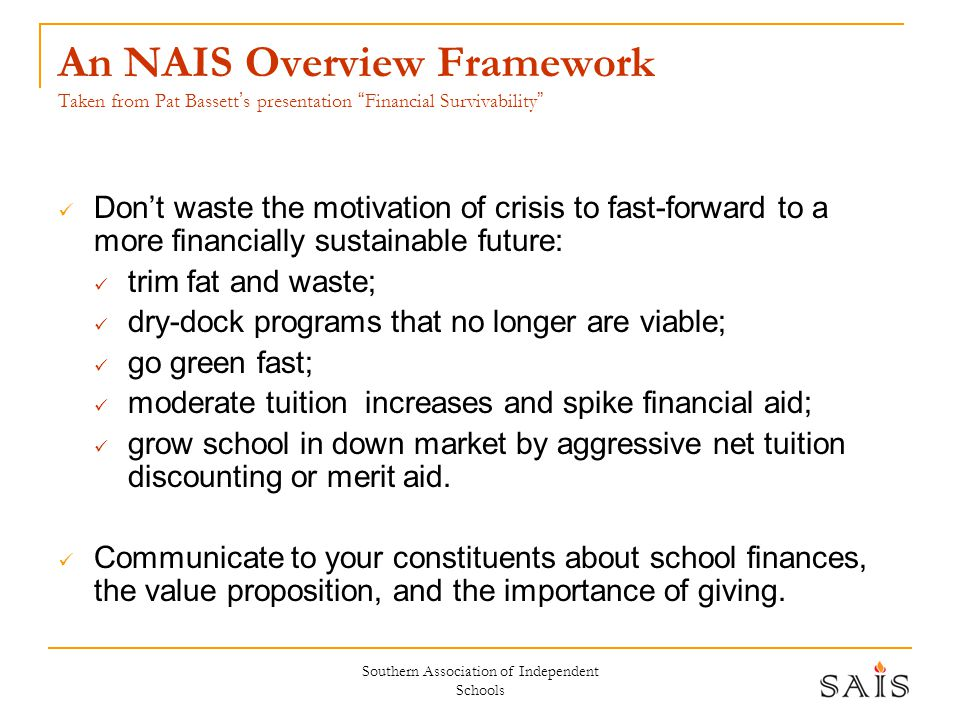 Southern Association of Independent Schools An NAIS Overview Framework Taken from Pat Bassett ' s presentation Financial Survivability Don't waste the motivation of crisis to fast-forward to a more financially sustainable future: trim fat and waste; dry-dock programs that no longer are viable; go green fast; moderate tuition increases and spike financial aid; grow school in down market by aggressive net tuition discounting or merit aid.