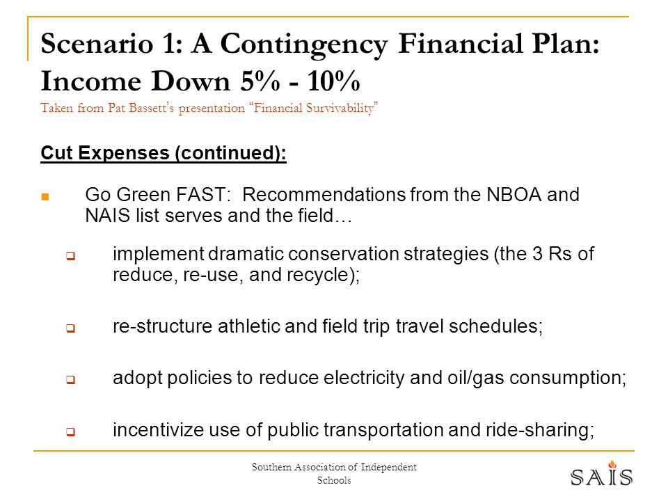 Southern Association of Independent Schools Scenario 1: A Contingency Financial Plan: Income Down 5% - 10% Taken from Pat Bassett ' s presentation Financial Survivability Cut Expenses (continued): Go Green FAST: Recommendations from the NBOA and NAIS list serves and the field…  implement dramatic conservation strategies (the 3 Rs of reduce, re-use, and recycle);  re-structure athletic and field trip travel schedules;  adopt policies to reduce electricity and oil/gas consumption;  incentivize use of public transportation and ride-sharing;