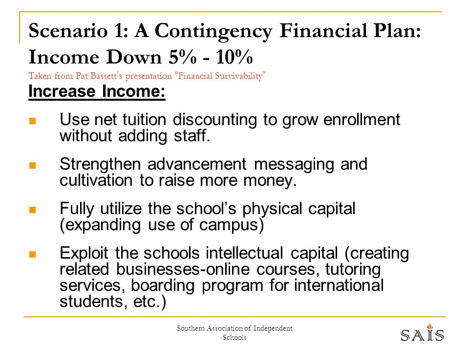 Southern Association of Independent Schools Scenario 1: A Contingency Financial Plan: Income Down 5% - 10% Taken from Pat Bassett ' s presentation Financial Survivability Increase Income: Use net tuition discounting to grow enrollment without adding staff.