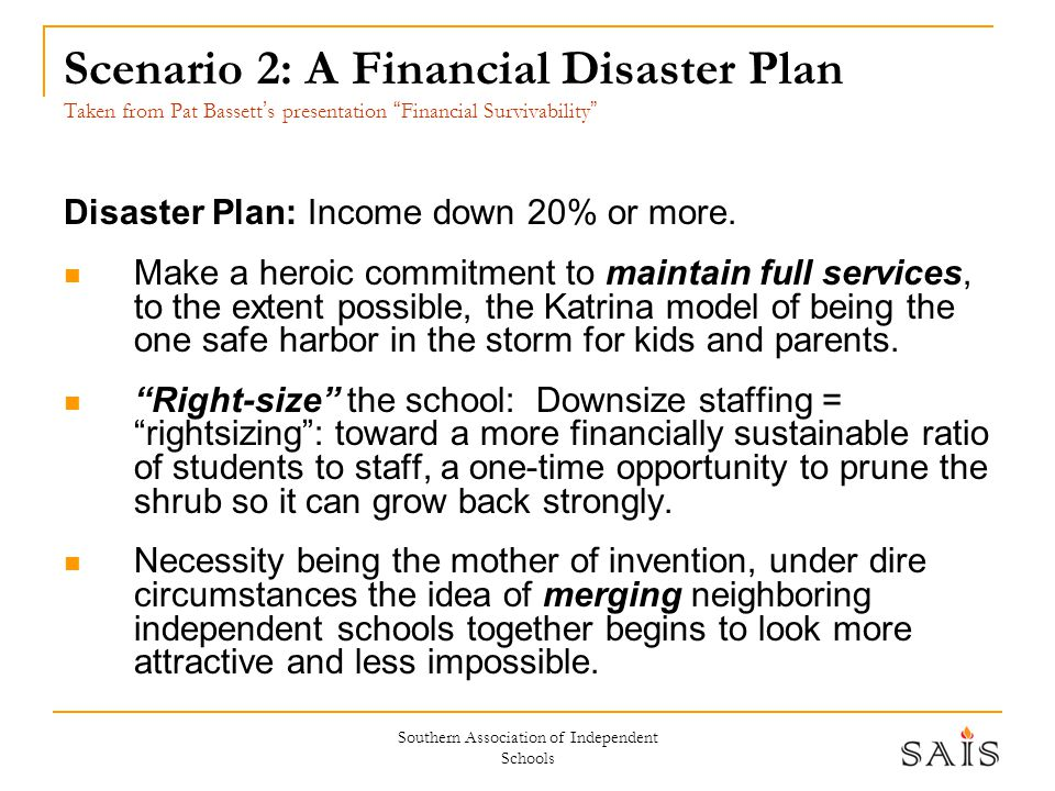 Southern Association of Independent Schools Scenario 2: A Financial Disaster Plan Taken from Pat Bassett ' s presentation Financial Survivability Disaster Plan: Income down 20% or more.