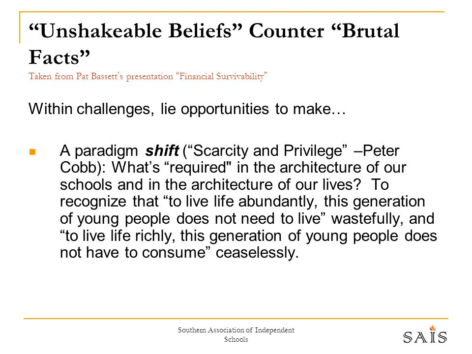 Southern Association of Independent Schools Unshakeable Beliefs Counter Brutal Facts Taken from Pat Bassett ' s presentation Financial Survivability Within challenges, lie opportunities to make… A paradigm shift ( Scarcity and Privilege –Peter Cobb): What's required in the architecture of our schools and in the architecture of our lives.