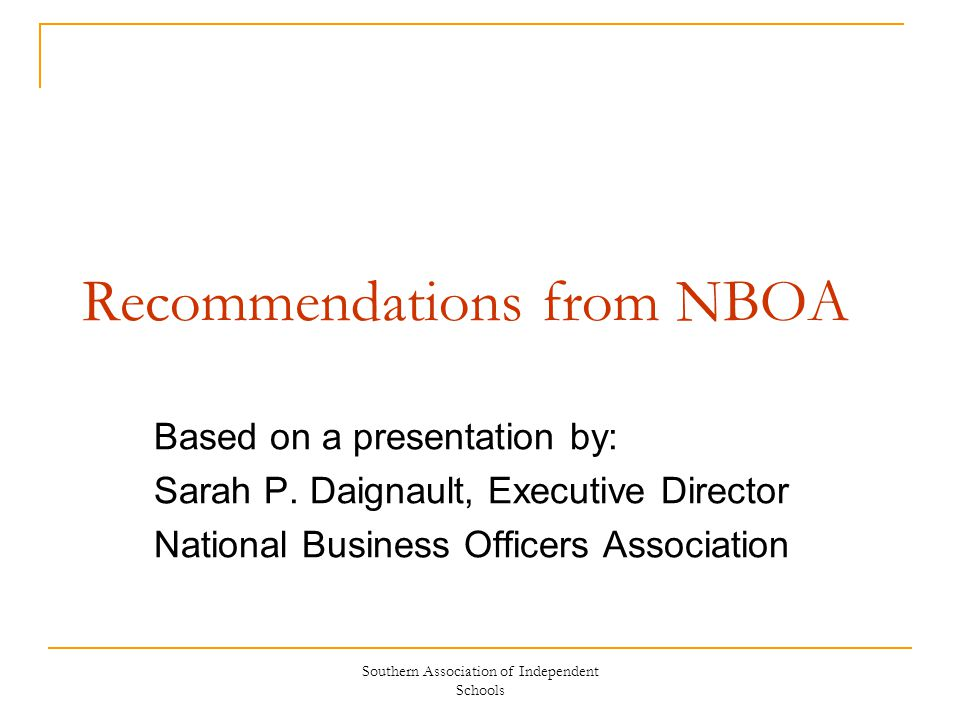 Southern Association of Independent Schools Recommendations from NBOA Based on a presentation by: Sarah P.