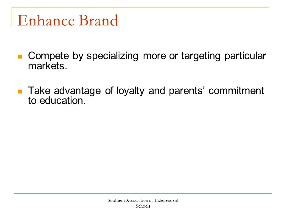Southern Association of Independent Schools Enhance Brand Compete by specializing more or targeting particular markets. Take advantage of loyalty and