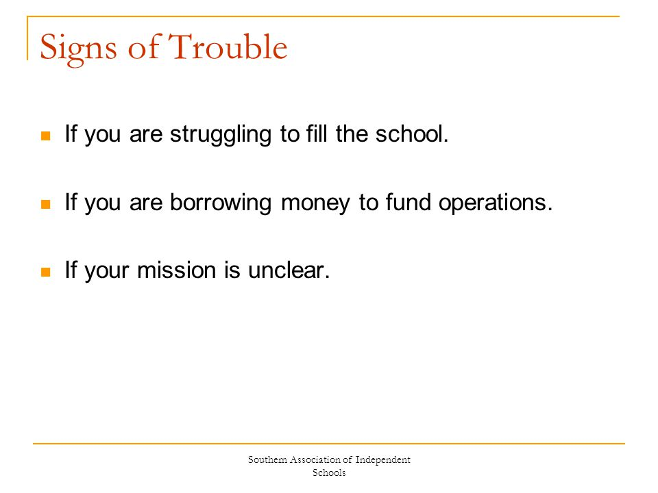 Southern Association of Independent Schools Signs of Trouble If you are struggling to fill the school. If you are borrowing money to fund operations.
