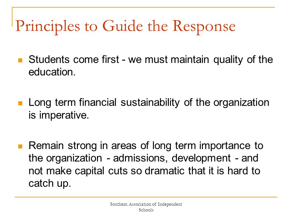 Southern Association of Independent Schools Principles to Guide the Response Students come first - we must maintain quality of the education. Long ter