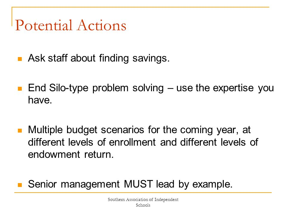 Southern Association of Independent Schools Potential Actions Ask staff about finding savings. End Silo-type problem solving – use the expertise you h