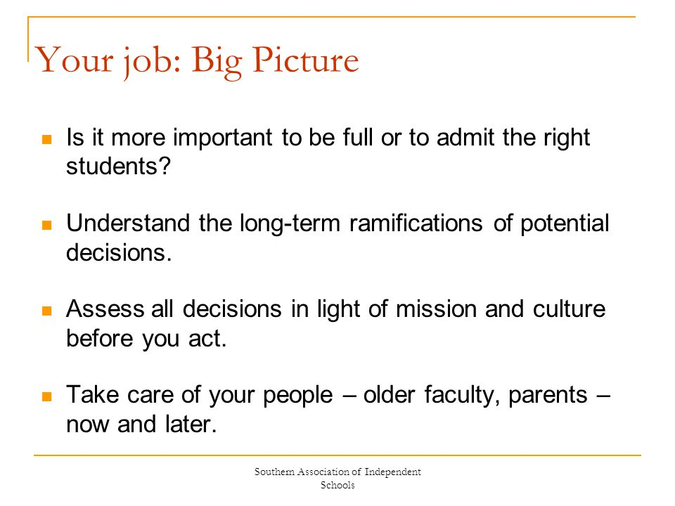 Southern Association of Independent Schools Your job: Big Picture Is it more important to be full or to admit the right students? Understand the long-