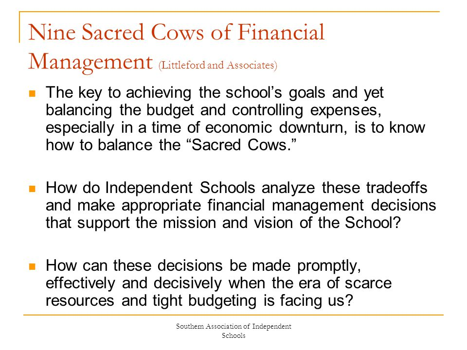 Southern Association of Independent Schools Nine Sacred Cows of Financial Management (Littleford and Associates) The key to achieving the school's goa
