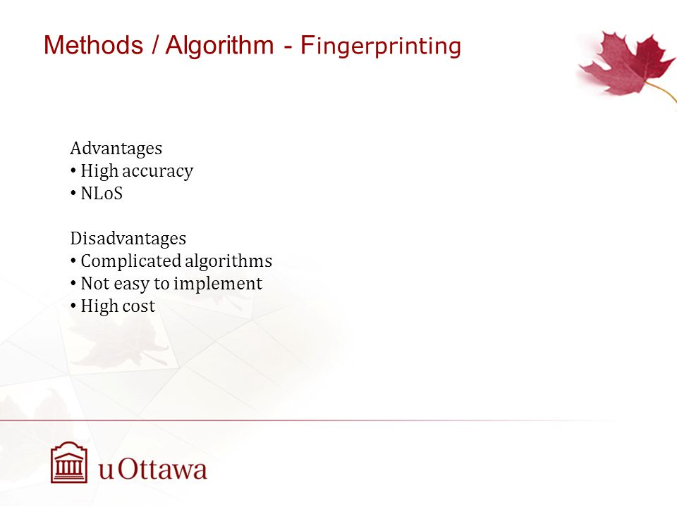 Advantages High accuracy NLoS Disadvantages Complicated algorithms Not easy to implement High cost Methods / Algorithm - F ingerprinting