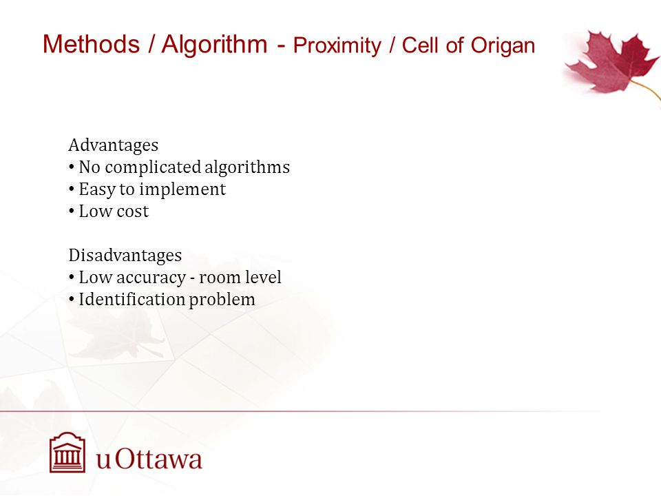 Advantages No complicated algorithms Easy to implement Low cost Disadvantages Low accuracy - room level Identification problem Methods / Algorithm - Proximity / Cell of Origan