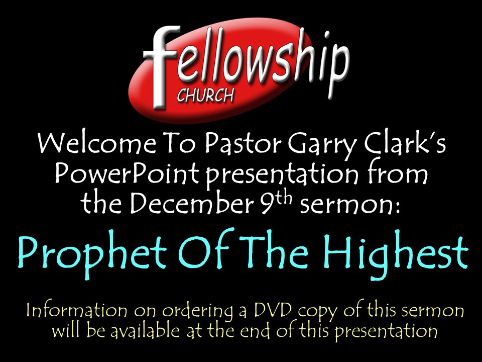 Welcome To Pastor Garry Clark's PowerPoint presentation from the December 9 th sermon: Prophet Of The Highest Welcome To Pastor Garry Clark's PowerPoint presentation from the December 9 th sermon: Prophet Of The Highest Information on ordering a DVD copy of this sermon will be available at the end of this presentation