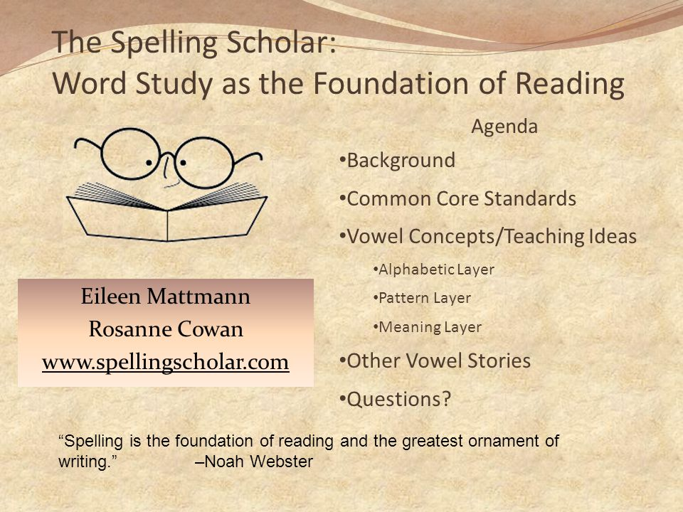 The Spelling Scholar: Word Study as the Foundation of Reading Eileen Mattmann Rosanne Cowan www.spellingscholar.com Spelling is the foundation of reading and the greatest ornament of writing. –Noah Webster Agenda Background Common Core Standards Vowel Concepts/Teaching Ideas Alphabetic Layer Pattern Layer Meaning Layer Other Vowel Stories Questions?
