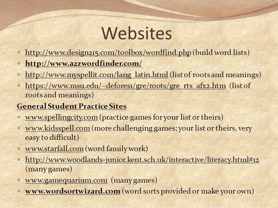 Websites http://www.design215.com/toolbox/wordfind.php (build word lists) http://www.design215.com/toolbox/wordfind.php http://www.a2zwordfinder.com/ http://www.myspellit.com/lang_latin.html (list of roots and meanings) http://www.myspellit.com/lang_latin.html https://www.msu.edu/~defores1/gre/roots/gre_rts_afx2.htm (list of roots and meanings) https://www.msu.edu/~defores1/gre/roots/gre_rts_afx2.htm General Student Practice Sites www.spellingcity.com (practice games for your list or theirs) www.spellingcity.com www.kidsspell.com (more challenging games; your list or theirs, very easy to difficult) www.kidsspell.com www.starfall.com (word family work) www.starfall.com http://www.woodlands-junior.kent.sch.uk/interactive/literacy.html#12 (many games) http://www.woodlands-junior.kent.sch.uk/interactive/literacy.html#12 www.gamequarium.com (many games) www.gamequarium.com www.wordsortwizard.com (word sorts provided or make your own) www.wordsortwizard.com