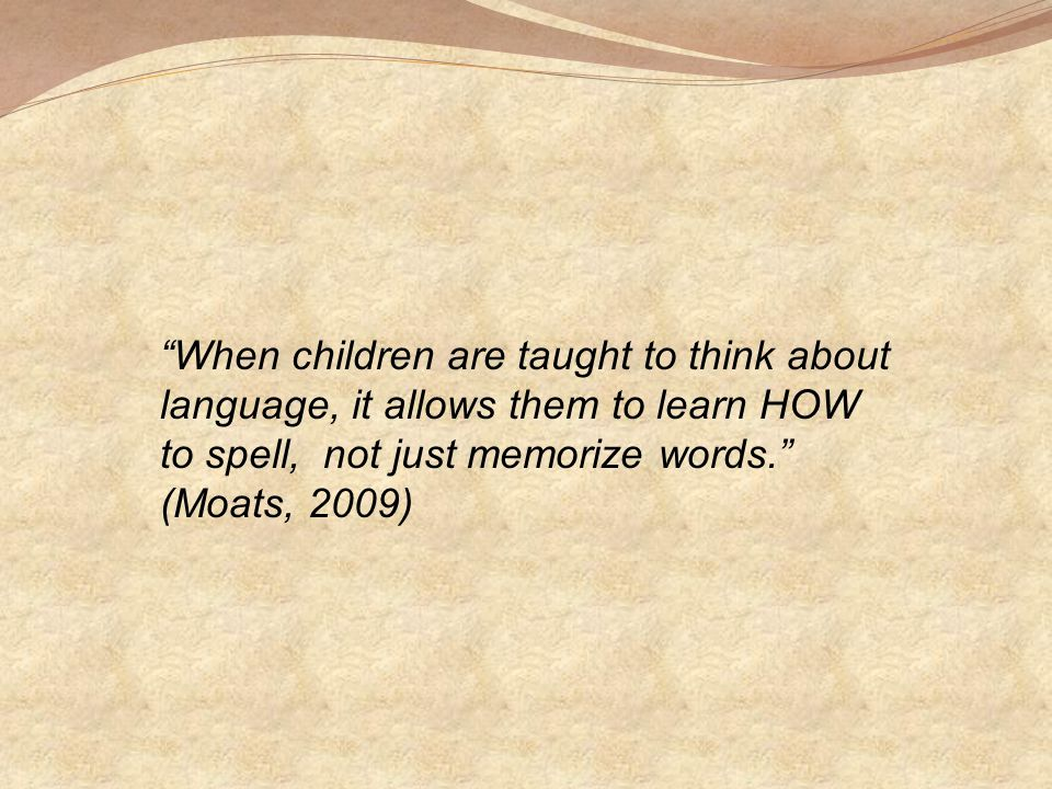 When children are taught to think about language, it allows them to learn HOW to spell, not just memorize words. (Moats, 2009)