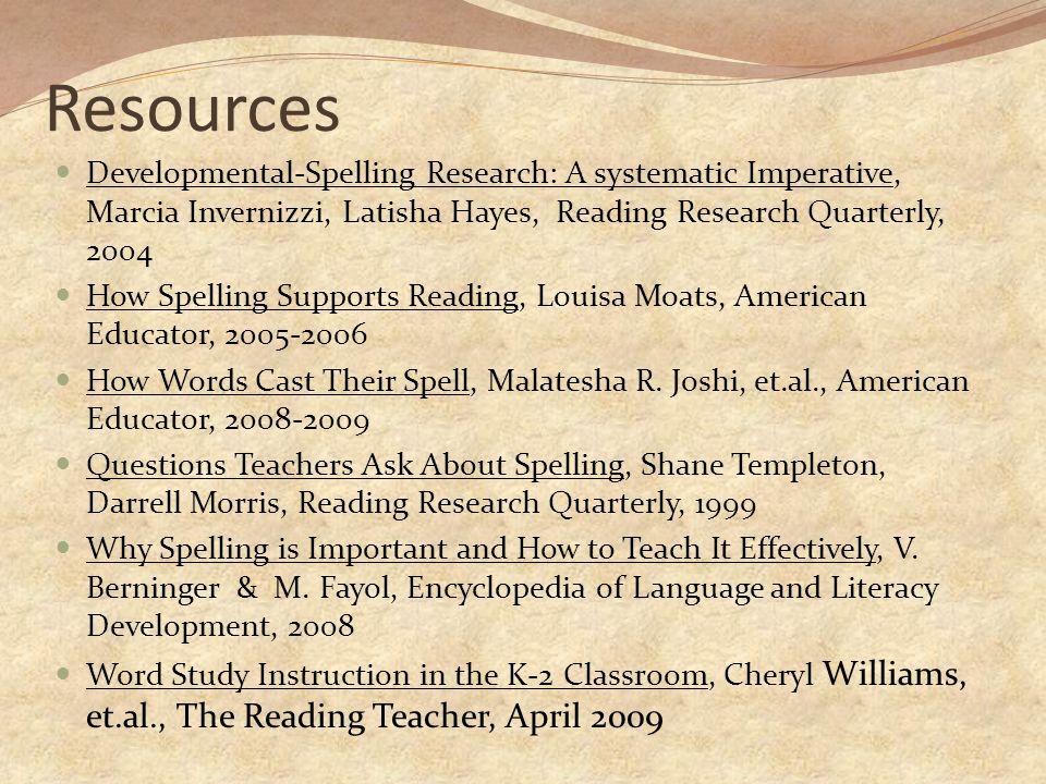 Resources Developmental-Spelling Research: A systematic Imperative, Marcia Invernizzi, Latisha Hayes, Reading Research Quarterly, 2004 How Spelling Supports Reading, Louisa Moats, American Educator, 2005-2006 How Words Cast Their Spell, Malatesha R.