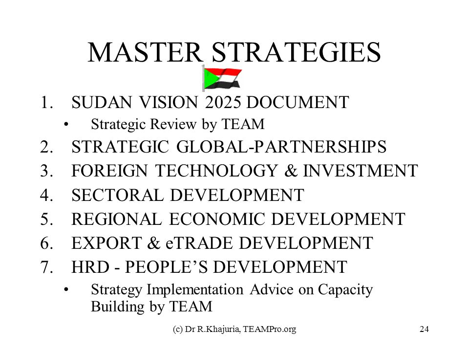 (c) Dr R.Khajuria, TEAMPro.org24 MASTER STRATEGIES 1.SUDAN VISION 2025 DOCUMENT Strategic Review by TEAM 2.STRATEGIC GLOBAL-PARTNERSHIPS 3.FOREIGN TEC
