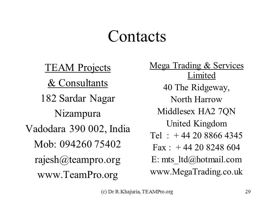 (c) Dr R.Khajuria, TEAMPro.org29 Contacts TEAM Projects & Consultants 182 Sardar Nagar Nizampura Vadodara 390 002, India Mob: 094260 75402 rajesh@teampro.org www.TeamPro.org Mega Trading & Services Limited 40 The Ridgeway, North Harrow Middlesex HA2 7QN United Kingdom Tel : + 44 20 8866 4345 Fax : + 44 20 8248 604 E: mts_ltd@hotmail.com www.MegaTrading.co.uk