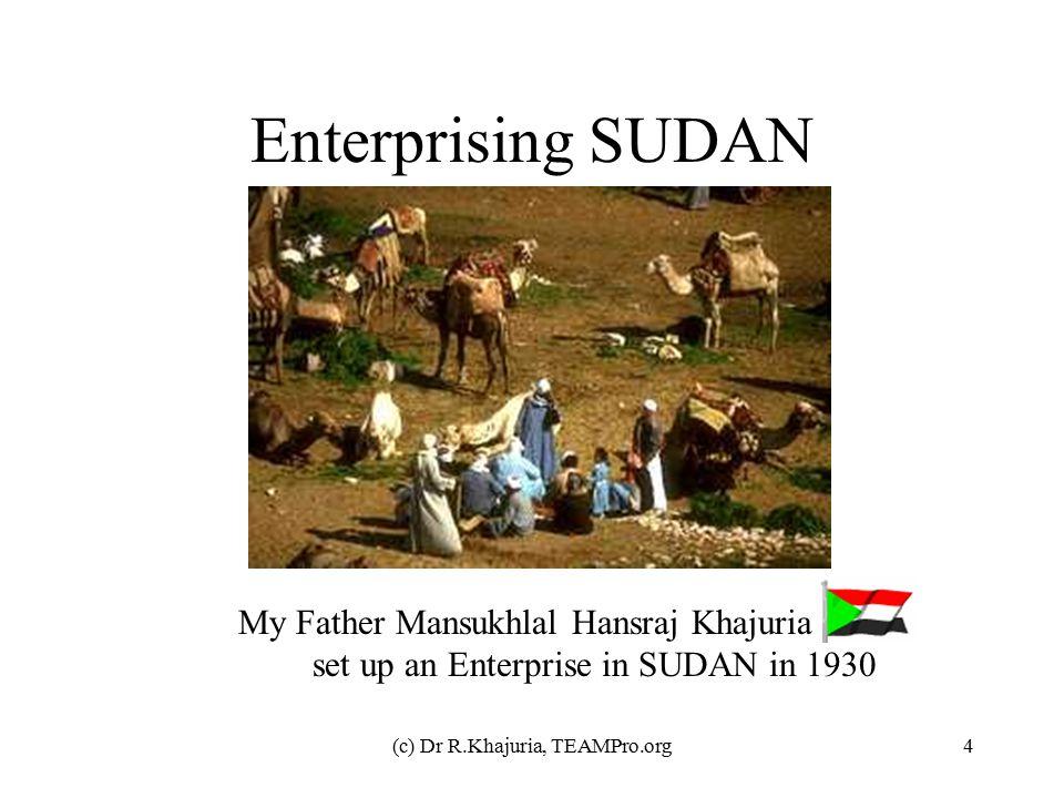 (c) Dr R.Khajuria, TEAMPro.org4 Enterprising SUDAN My Father Mansukhlal Hansraj Khajuria set up an Enterprise in SUDAN in 1930