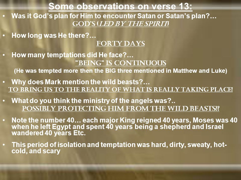 Some observations on verse 13: Was it God's plan for Him to encounter Satan or Satan's plan … God's (led by the Spirit) How long was He there … forty days How many temptations did He face … being is continuous (He was tempted more then the BIG three mentioned in Matthew and Luke) Why does Mark mention the wild beasts … To bring us to the reality of what is really taking place.