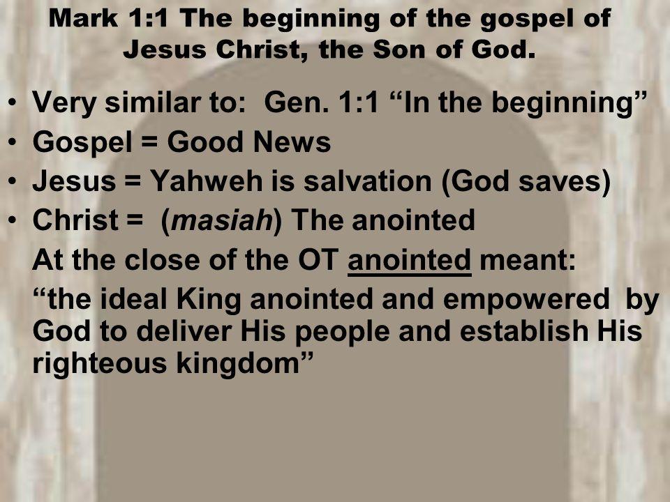 "Mark 1:1 The beginning of the gospel of Jesus Christ, the Son of God. Very similar to: Gen. 1:1 ""In the beginning"" Gospel = Good News Jesus = Yahweh i"