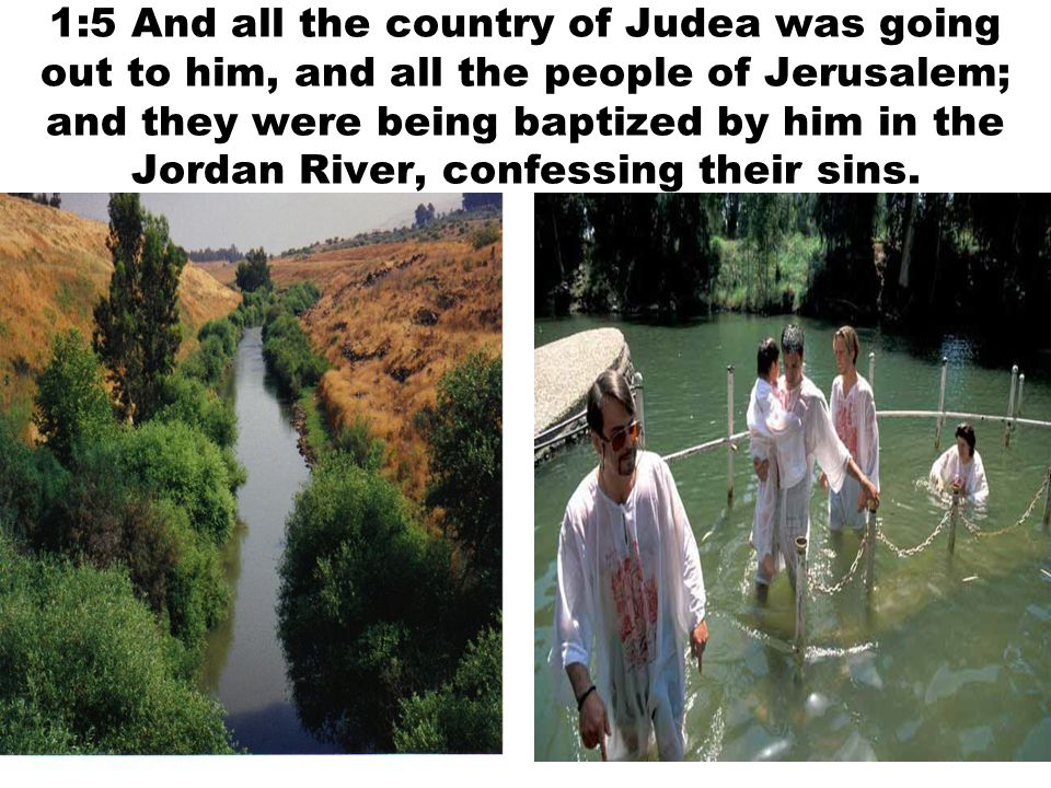 1:5 And all the country of Judea was going out to him, and all the people of Jerusalem; and they were being baptized by him in the Jordan River, confessing their sins.