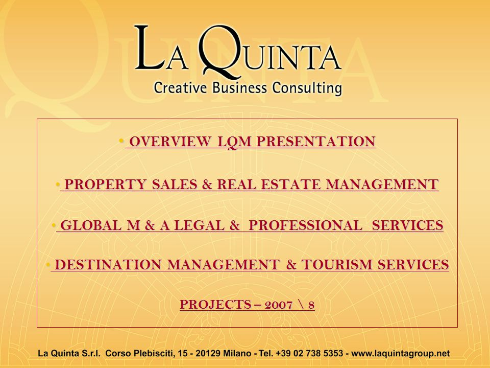 OVERVIEW LQM PRESENTATION OVERVIEW LQM PRESENTATION PROPERTY SALES & REAL ESTATE MANAGEMENT PROPERTY SALES & REAL ESTATE MANAGEMENT GLOBAL M & A LEGAL & PROFESSIONAL SERVICES GLOBAL M & A LEGAL & PROFESSIONAL SERVICES DESTINATION MANAGEMENT & TOURISM SERVICES DESTINATION MANAGEMENT & TOURISM SERVICES PROJECTS – 2007 \ 8