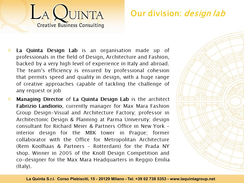  La Quinta Design Lab is an organisation made up of professionals in the field of Design, Architecture and Fashion, backed by a very high level of experience in Italy and abroad.