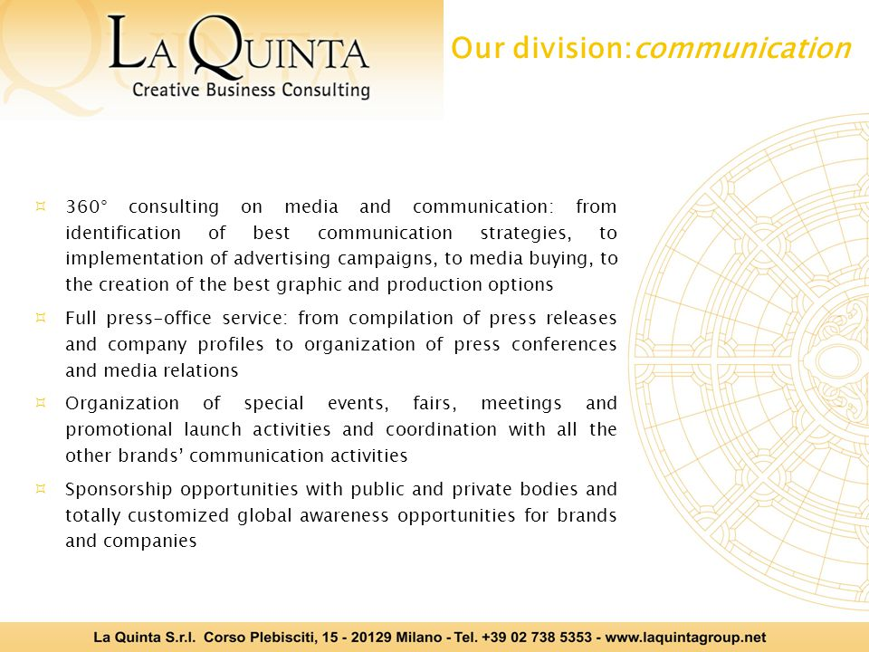  360° consulting on media and communication: from identification of best communication strategies, to implementation of advertising campaigns, to media buying, to the creation of the best graphic and production options  Full press-office service: from compilation of press releases and company profiles to organization of press conferences and media relations  Organization of special events, fairs, meetings and promotional launch activities and coordination with all the other brands' communication activities  Sponsorship opportunities with public and private bodies and totally customized global awareness opportunities for brands and companies Our division:communication