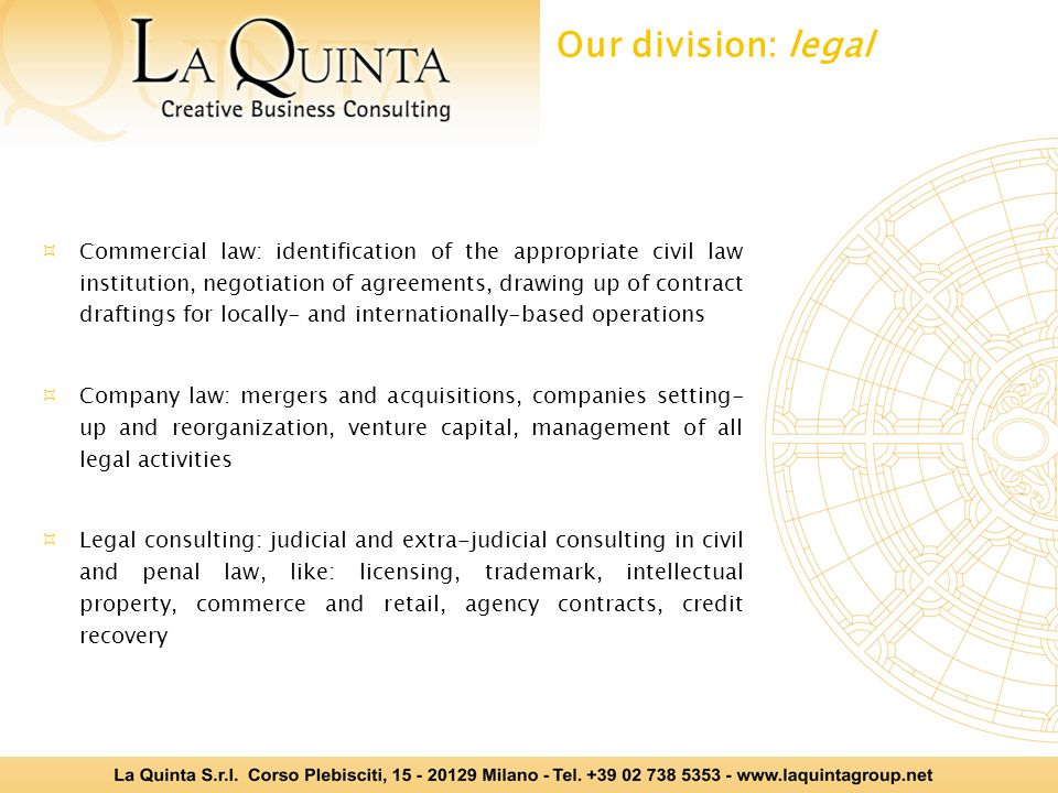  Commercial law: identification of the appropriate civil law institution, negotiation of agreements, drawing up of contract draftings for locally- and internationally-based operations  Company law: mergers and acquisitions, companies setting- up and reorganization, venture capital, management of all legal activities  Legal consulting: judicial and extra-judicial consulting in civil and penal law, like: licensing, trademark, intellectual property, commerce and retail, agency contracts, credit recovery Our division: legal