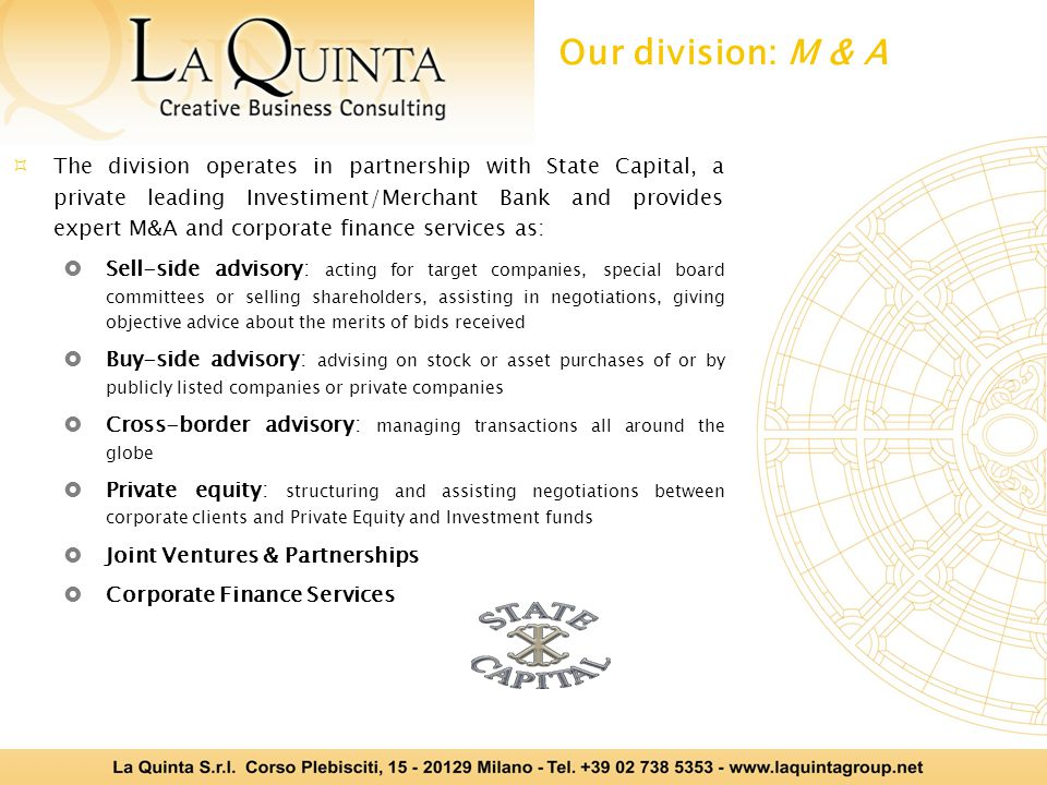  The division operates in partnership with State Capital, a private leading Investiment/Merchant Bank and provides expert M&A and corporate finance services as:  Sell-side advisory: acting for target companies,, special board committees or selling shareholders, assisting in negotiations, giving objective advice about the merits of bids received  Buy-side advisory: advising on stock or asset purchases of or by publicly listed companies or private companies  Cross-border advisory: managing transactions all around the globe  Private equity: structuring and assisting negotiations between corporate clients and Private Equity and Investment funds  Joint Ventures & Partnerships  Corporate Finance Services Our division: M & A