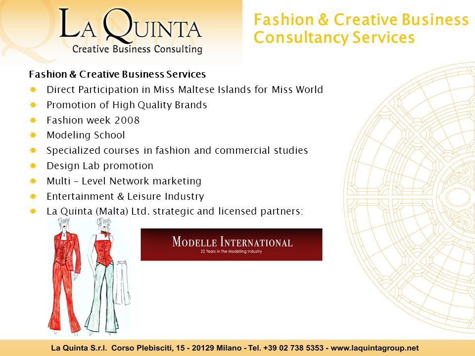 Fashion & Creative Business Consultancy Services Fashion & Creative Business Services  Direct Participation in Miss Maltese Islands for Miss World  Promotion of High Quality Brands  Fashion week 2008  Modeling School  Specialized courses in fashion and commercial studies  Design Lab promotion  Multi – Level Network marketing  Entertainment & Leisure Industry  La Quinta (Malta) Ltd.