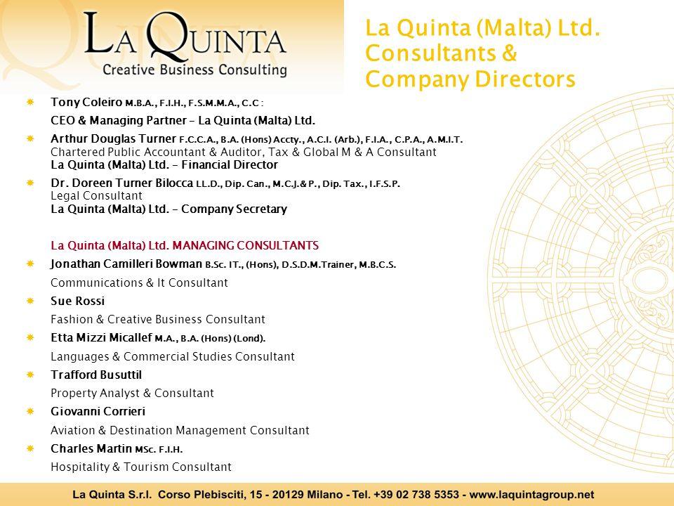 La Quinta (Malta) Ltd. Consultants & Company Directors  Tony Coleiro M.B.A., F.I.H., F.S.M.M.A., C.C : CEO & Managing Partner – La Quinta (Malta) Ltd